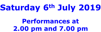 Saturday 6th July 2019  Performances at 2.00 pm and 7.00 pm