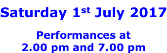 Saturday 1st July 2017  Performances at 2.00 pm and 7.00 pm